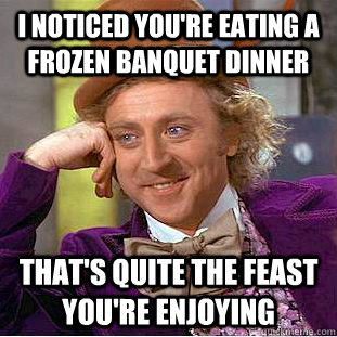 i noticed you're eating a frozen banquet dinner that's quite the feast you're enjoying  - i noticed you're eating a frozen banquet dinner that's quite the feast you're enjoying   Condescending Wonka
