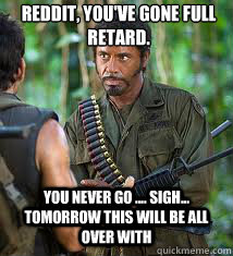 Reddit, you've gone full retard. you Never go .... sigh... tomorrow this will be all over with - Reddit, you've gone full retard. you Never go .... sigh... tomorrow this will be all over with  Never Go Full Retard