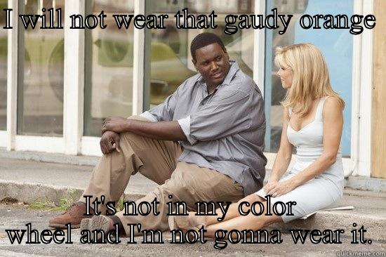 Gaudy orange - I WILL NOT WEAR THAT GAUDY ORANGE  IT'S NOT IN MY COLOR WHEEL AND I'M NOT GONNA WEAR IT. Overly Attached Girlfriend