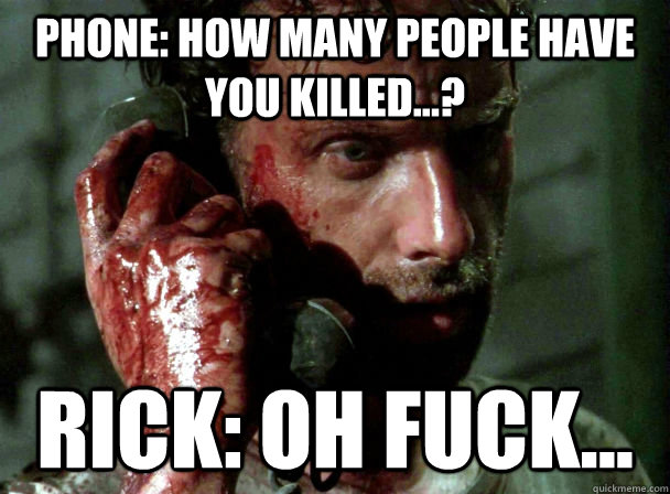 Phone: How many people have you killed...? Rick: Oh fuck... - Phone: How many people have you killed...? Rick: Oh fuck...  Misc