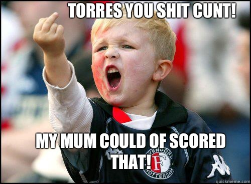 TORRES YOU SHIT CUNT! MY MUM COULD OF SCORED THAT!  soccer memes
