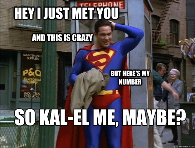 Hey I just met you And this is crazy But here's my number So KAL-El Me, Maybe?  kal-el me maybe
