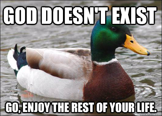 God doesn't exist  Go, enjoy the rest of your life. - God doesn't exist  Go, enjoy the rest of your life.  Actual Advice Mallard