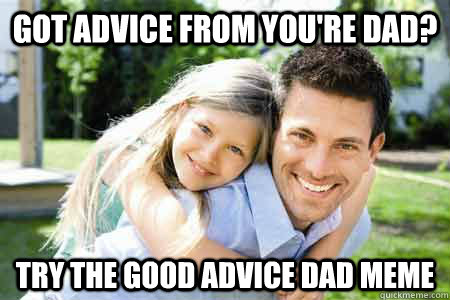 Got advice from you're dad? Try the good advice dad meme - Got advice from you're dad? Try the good advice dad meme  Good Advice Dad