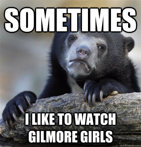 Sometimes I like to watch Gilmore Girls - Sometimes I like to watch Gilmore Girls  Confession Bear