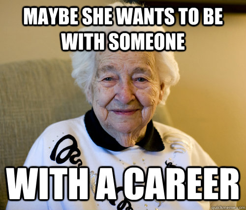 Maybe she wants to be with someone with a career - Maybe she wants to be with someone with a career  Scumbag Grandma