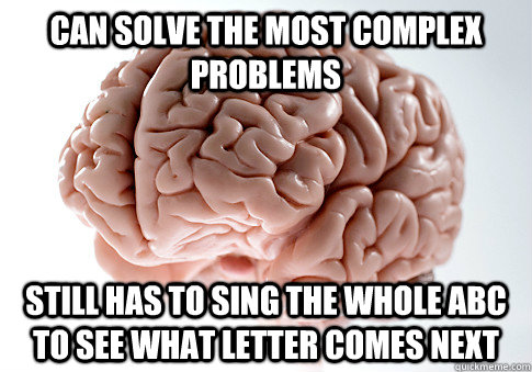 Can solve the most complex problems  Still has to sing the whole abc to see what letter comes next - Can solve the most complex problems  Still has to sing the whole abc to see what letter comes next  ScumbagBrain