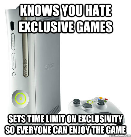 Knows you hate exclusive games Sets time limit on exclusivity so everyone can enjoy the game
