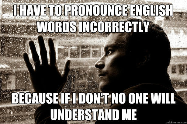 I have to pronounce english words incorrectly because if i don't no one will understand me - I have to pronounce english words incorrectly because if i don't no one will understand me  Over-Educated Problems