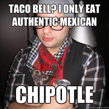 Taco Bell? I only eat authentic mexican Chipotle - Taco Bell? I only eat authentic mexican Chipotle  Oblivious Hipster