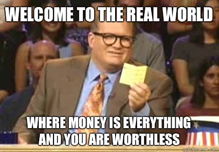 Welcome to the Real World Where money is everything And you are worthless