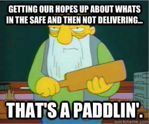 Getting our hopes up about whats in the safe and then not delivering... That's a paddlin'.  Paddlin Jasper