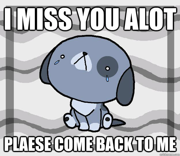 I miss you alot  plaese come back to me  Miss you