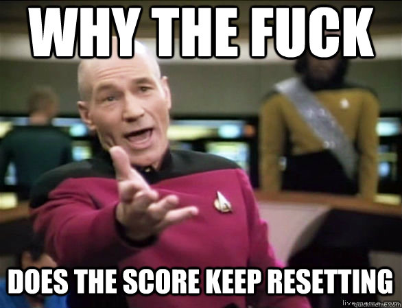why the fuck DOES THE SCORE KEEP RESETTING - why the fuck DOES THE SCORE KEEP RESETTING  Annoyed Picard HD