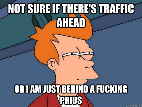 not sure if there's traffic ahead Or i am just behind a fucking prius - not sure if there's traffic ahead Or i am just behind a fucking prius  Futurama Fry