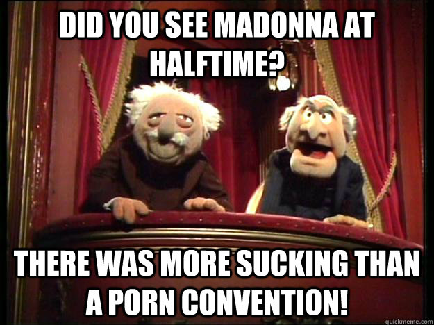 did you see madonna at halftime? there was more sucking than a porn convention!  Muppets Old men