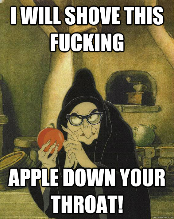 I will shove this fucking  apple down your throat!  Hipster Snow White Witch
