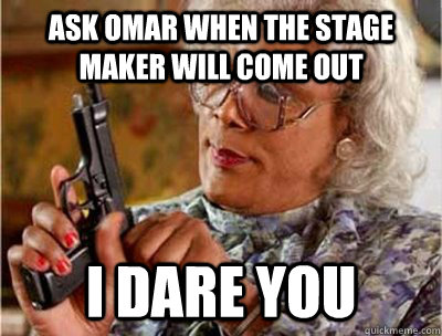 Ask omar when the stage maker will come out i dare you