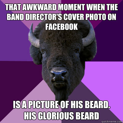 That awkward moment when the band director's cover photo on facebook  Is a picture of his beard.  His glorious beard  - That awkward moment when the band director's cover photo on facebook  Is a picture of his beard.  His glorious beard   Band Buffalo