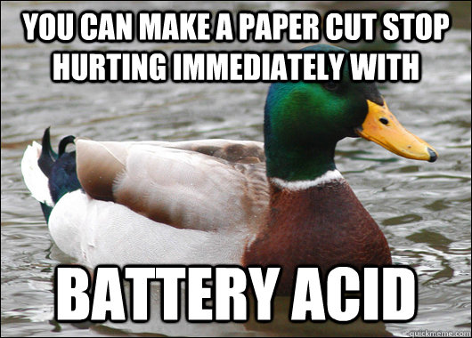 You can make a paper cut stop hurting immediately with Battery acid - You can make a paper cut stop hurting immediately with Battery acid  Actual Advice Mallard
