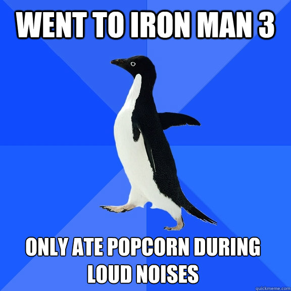 Went to Iron Man 3 only ate popcorn during loud noises   - Went to Iron Man 3 only ate popcorn during loud noises    Socially Awkward Penguin