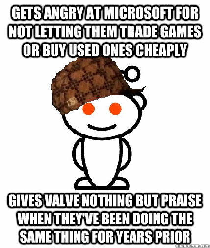 GETS ANGRY AT microsoft for not letting them trade games or buy used ones cheaply Gives Valve nothing but praise when they've been doing the same thing for years prior - GETS ANGRY AT microsoft for not letting them trade games or buy used ones cheaply Gives Valve nothing but praise when they've been doing the same thing for years prior  Scumbag Redditor