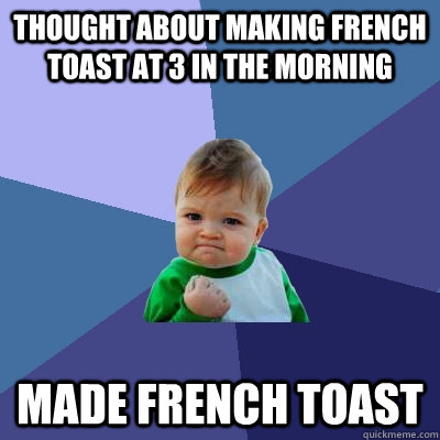 Thought about making french toast at 3 in the morning Made French toast - Thought about making french toast at 3 in the morning Made French toast  Success Kid