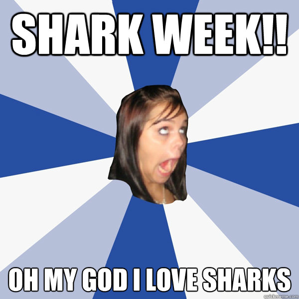 SHARK WEEK!! OH MY GOD I LOVE SHARKS - SHARK WEEK!! OH MY GOD I LOVE SHARKS  Annoying Facebook Girl