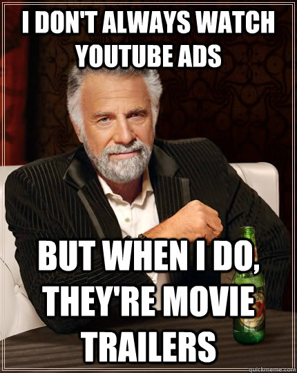 I don't always watch youtube ads but when I do, they're movie trailers - I don't always watch youtube ads but when I do, they're movie trailers  The Most Interesting Man In The World