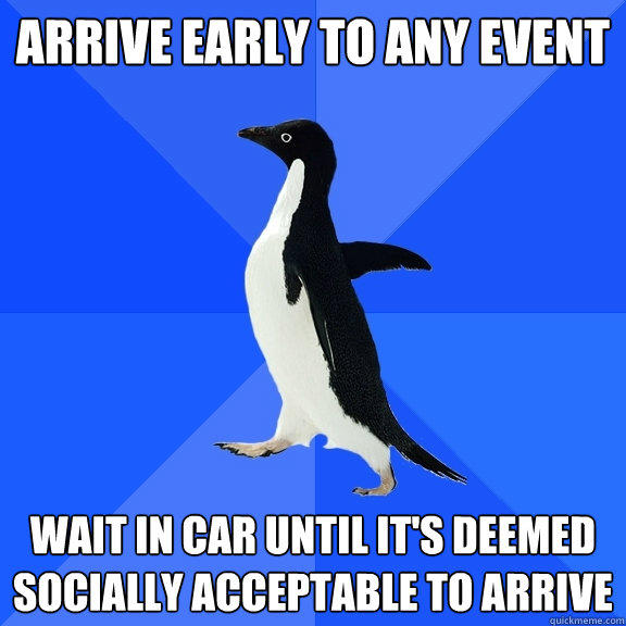 Arrive early to any event wait in car until it's deemed socially acceptable to arrive - Arrive early to any event wait in car until it's deemed socially acceptable to arrive  Socially Awkward Penguin