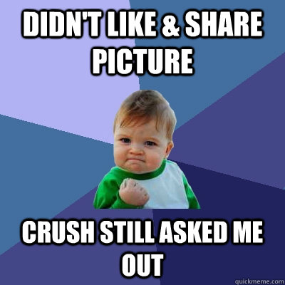 Didn't like & share picture Crush still asked me out - Didn't like & share picture Crush still asked me out  Success Kid