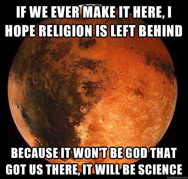 If we ever make it here, I hope religion is left behind because it won't be God that got us there, it will be science - If we ever make it here, I hope religion is left behind because it won't be God that got us there, it will be science  Misc