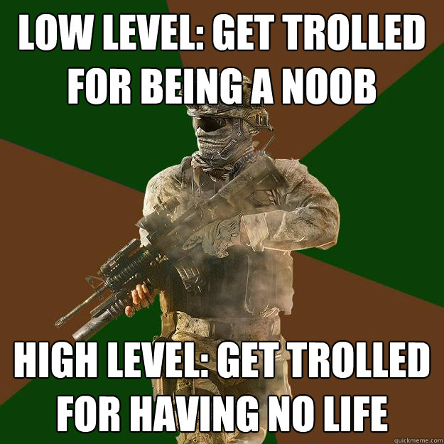 Low Level: Get trolled for being a noob High Level: Get trolled for having no life