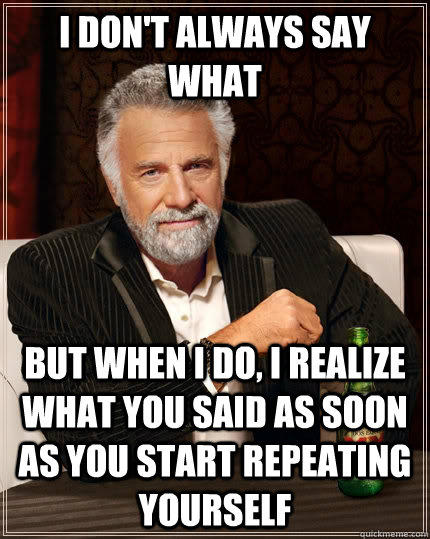 I don't always say what but when i do, i realize what you said as soon as you start repeating yourself