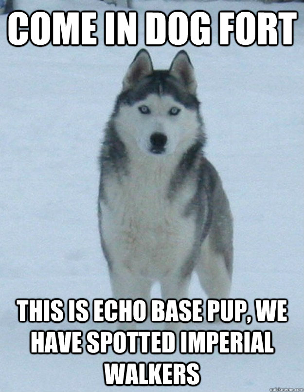 Come in dog fort This is Echo Base pup, we have spotted imperial walkers