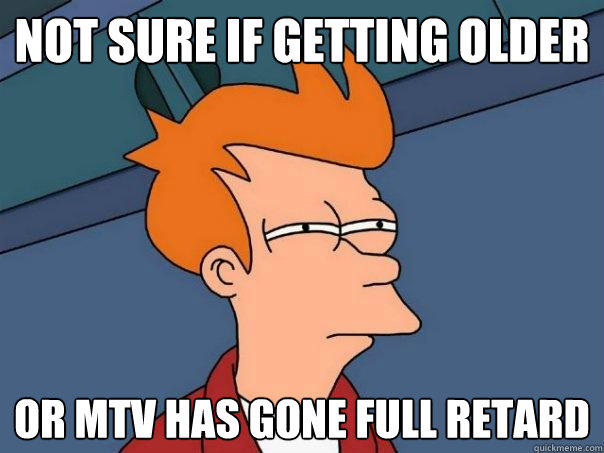 Not sure if getting older or mtv has gone full retard - Not sure if getting older or mtv has gone full retard  Futurama Fry