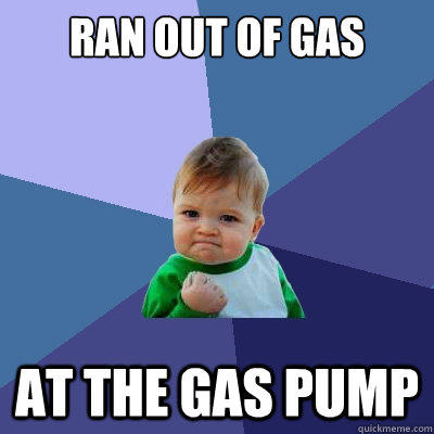 RAN OUT OF GAS AT THE GAS PUMP - RAN OUT OF GAS AT THE GAS PUMP  Success Kid