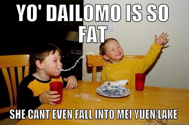 YO' DAILOMO IS SO FAT SHE CANT EVEN FALL INTO MEI YUEN LAKE yo mama is so fat