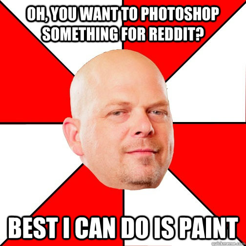 Oh, you want to photoshop something for Reddit? Best I can do is Paint - Oh, you want to photoshop something for Reddit? Best I can do is Paint  Pawn Star