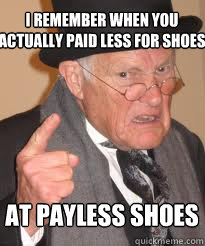 I remember when you actually paid less for shoes at payless shoes