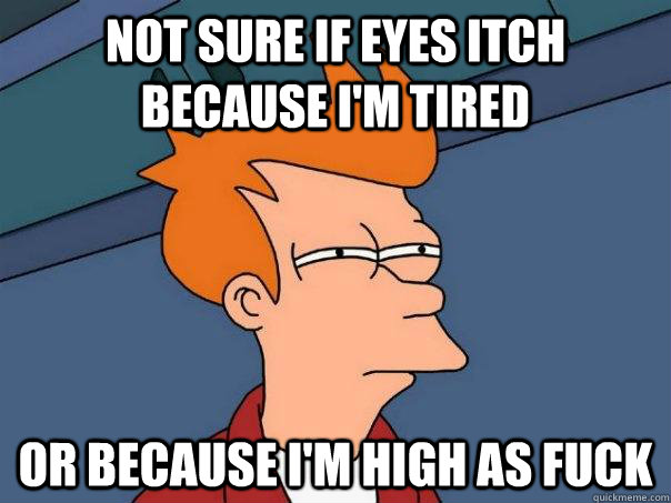 Not sure if eyes itch because I'm tired Or because I'm high as fuck - Not sure if eyes itch because I'm tired Or because I'm high as fuck  Futurama Fry