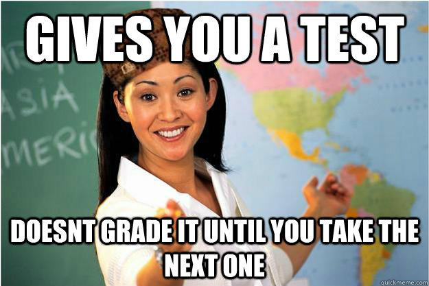 Gives you a test doesnt grade it until you take the next one - Gives you a test doesnt grade it until you take the next one  Scumbag Teacher