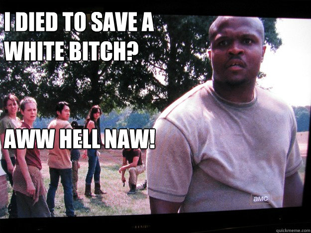 I died to save a white bitch?    Aww hell naw!