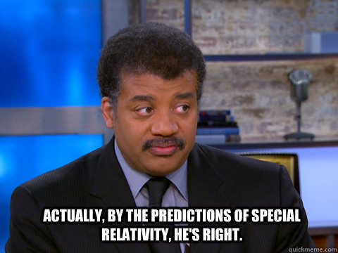 Actually, by the predictions of special relativity, he's right. - Actually, by the predictions of special relativity, he's right.  Misc