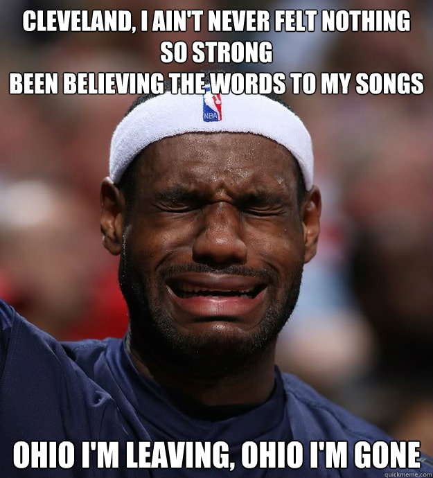 Cleveland, I ain't never felt nothing so strong Been believing the words to my songs   Ohio I'm leaving, Ohio I'm gone  - Cleveland, I ain't never felt nothing so strong Been believing the words to my songs   Ohio I'm leaving, Ohio I'm gone   Blame Lebron