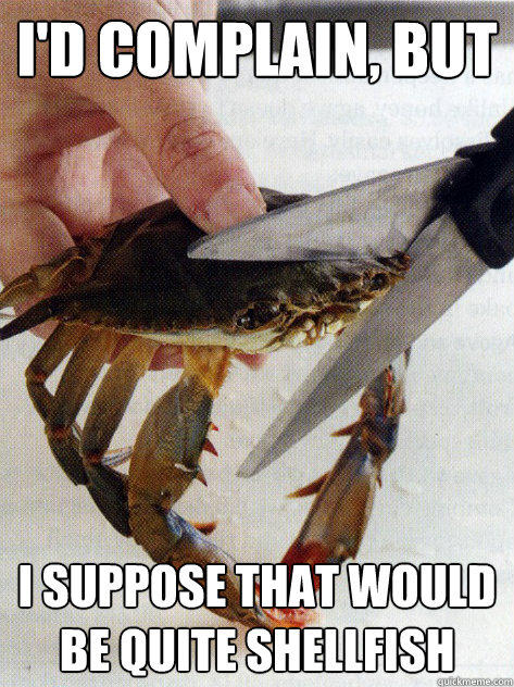 i'd complain, but I suppose that would be quite shellfish  Optimistic Crab