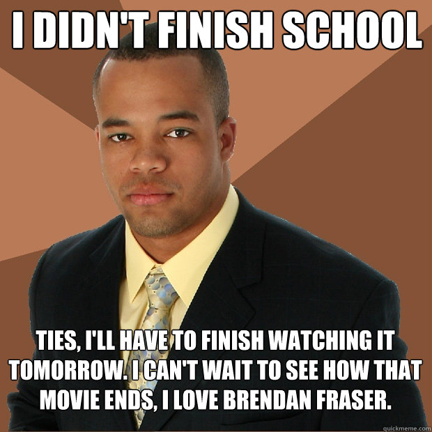 I didn't finish school ties, I'll have to finish watching it tomorrow. I can't wait to see how that movie ends, I love Brendan Fraser. - I didn't finish school ties, I'll have to finish watching it tomorrow. I can't wait to see how that movie ends, I love Brendan Fraser.  Successful Black Man