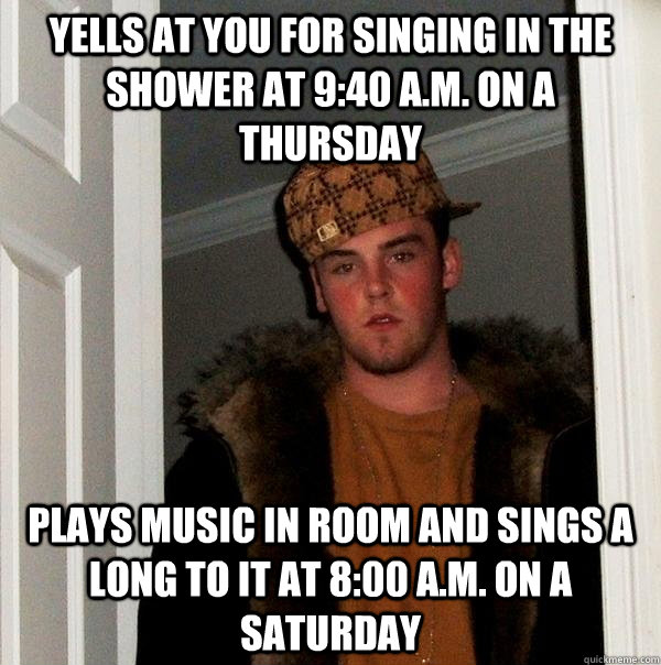 yells at you for singing in the shower at 9:40 A.m. on a thursday Plays music in room and sings a long to it at 8:00 a.m. on a saturday - yells at you for singing in the shower at 9:40 A.m. on a thursday Plays music in room and sings a long to it at 8:00 a.m. on a saturday  Scumbag Steve