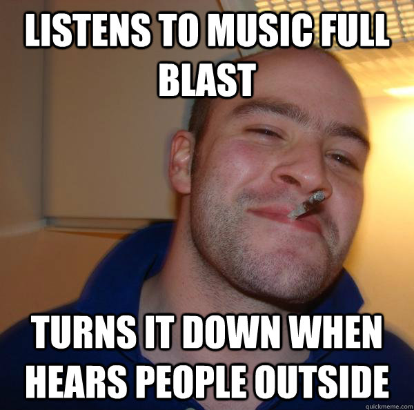 Listens to music full blast  turns it down when hears people outside - Listens to music full blast  turns it down when hears people outside  Misc