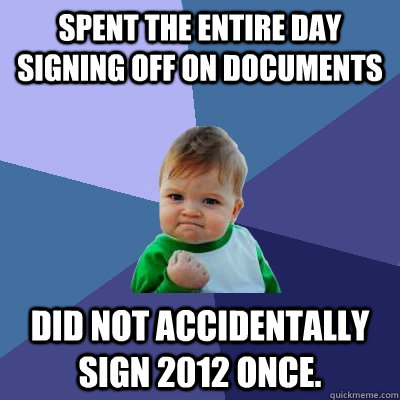 Spent the entire day signing off on documents Did not accidentally sign 2012 once. - Spent the entire day signing off on documents Did not accidentally sign 2012 once.  Success Kid